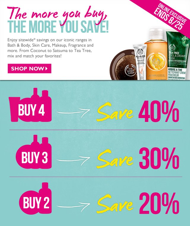 The more you buy, THE MORE YOU SAVE! -- Enjoy sitewide* savings on our iconic ranges in Bath & Body, Skin Care, Makeup, Fragrance and more. From Coconut to Satsuma to Tea Tree, mix and match your favorites! -- ONLINE EXCLUSIVE | ENDS 8/25 -- SHOP NOW -- BUY 4 -> Save 40% -- BUY 3 -> Save 30% -- BUY 2 -> Save 20%