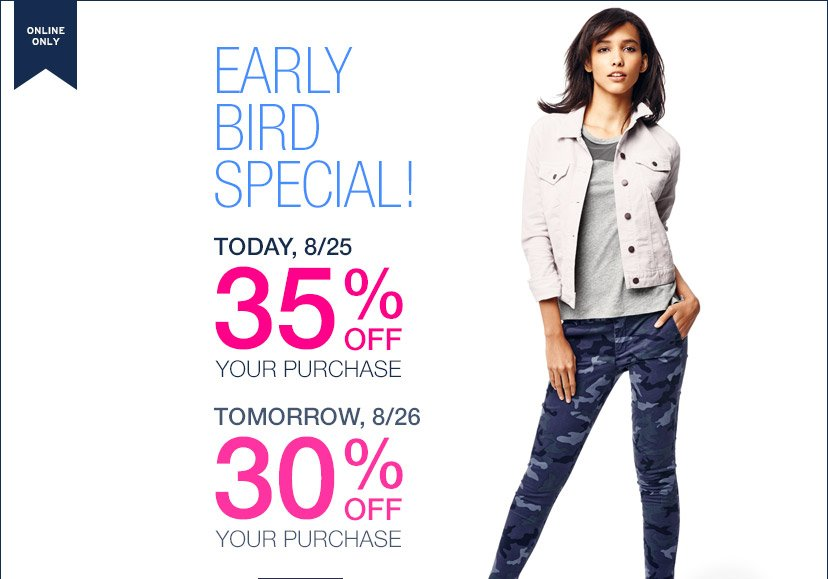 ONLINE ONLY | EARLY BIRD SPECIAL! | TODAY, 8/25 35% OFF YOUR PURCHASE | TOMORROW, 8/26 30% OFF YOUR PURCHASE