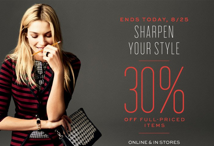 ENDS TODAY, 8/25 | SHARPEN YOUR STYLE | 30% OFF FULL-PRICED ITEMS | ONLINE & IN STORES