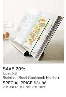 SAVE 20%        EXCLUSIVE Stainless Steel Cookbook Holder SPECIAL PRICE $31.96 REG. $39.95, 20% OFF REG. PRICE