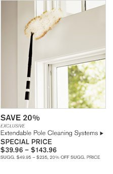 SAVE 20%       EXCLUSIVE Extendable Pole Cleaning Systems  SPECIAL PRICE $39.96 - $143.96 SUGG. $49.95 - $235, 20% OFF SUGG. PRICE