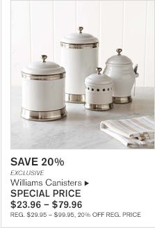 SAVE 20%        EXCLUSIVE Williams Canisters SPECIAL PRICE  $23.96 - $79.96 REG. $29.95 - $99.95, 20% OFF REG. PRICE