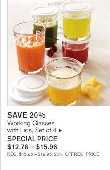 SAVE 20%       Working Glasses  with Lids, Set of 4 SPECIAL PRICE  $12.76 - $15.96 REG. $15.95 - $19.95, 20% OFF REG. PRICE