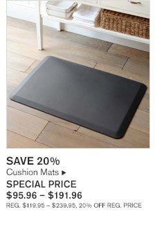SAVE 20%       Cushion Mats SPECIAL PRICE  $95.96 - $191.96 REG. $119.95 - $239.95, 20% OFF REG. PRICE