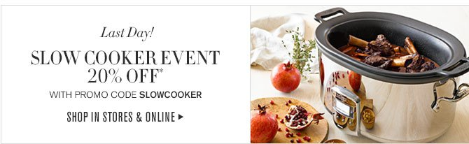 Last Day! - SLOW COOKER EVENT - 20% OFF* WITH PROMO CODE: SLOWCOOKER - SHOP IN STORES & ONLINE