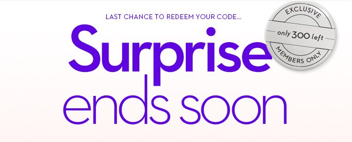 LAST CHANCE TO REDEEM YOUR CODE... Surprise ends soon. EXCLUSIVE only 300 left MEMBERS ONLY.