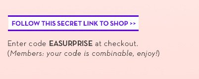 FOLLOW THIS SECRET LINK TO SHOP. Enter code EASURPRISE at checkout. (Members: your code is combinable, enjoy!)