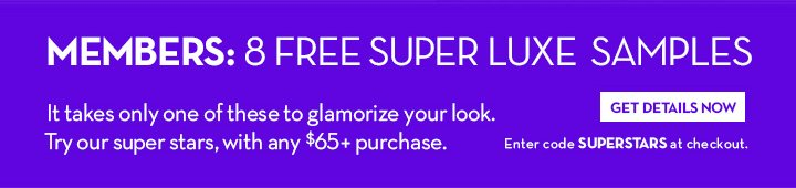 MEMBERS: 8 FREE SUPER LUXE SAMPLES. It takes only one of these to glamorize It takes only one of these to glamorize your look. Try our super stars, with any $65+ purchase. GET DETAILS NOW. Enter code SUPERSTARS at checkout.