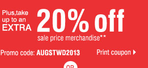 Plus, take up to an extra 20% off sale price merchandise.** Promo code: AUGSTWD2013 Print coupon.