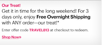 Our Treat! Get it in time for the long weekend. For 3 days only, enjoy Free Overnight Shipping with ANY order—our treat!*   Ends: Wednesday August 28th at 3:00 PM ET Enter code TRAVEL813 at checkout to redeem.  Shop now »
