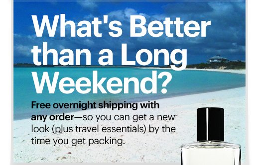 What's Better than a Long Weekend?  Free overnight shipping with  any order—so you can get a new  look (plus travel essentials) by the  time you get packing.
