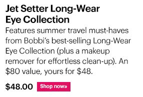 Jet Setter Long–Wear Eye Collection, $48 Features summer travel must–haves from Bobbi's best–selling Long–Wear Eye Collection (plus a makeup remover for effortless clean–up).  An $80 value, yours for $48 Shop now »