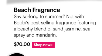 Beach Fragrance, $70 Say so–long to summer? Not with Bobbi's best-selling fragrance featuring a beachy blend of sand jasmine, sea spray and mandarin. Shop Now »