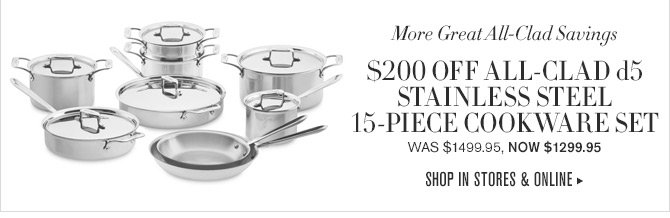 More Great All-Clad Savings -- $200 OFF ALL CLAD d5 STAINLESS STEEL 15-PIECE COOKWARE SET -- WAS $1499.95, NOW $1299.95 -- SHOP IN STORES & ONLINE