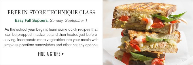 FREE IN-STORE TECHNIQUE CLASS - Easy Fall Suppers, Sunday, September 1 - As the school year begins, learn some quick recipes that can be prepped in advance and then heated just before serving. Incorporate more vegetables into your meals with simple suppertime sandwiches and other healthy options. -- FIND A STORE
