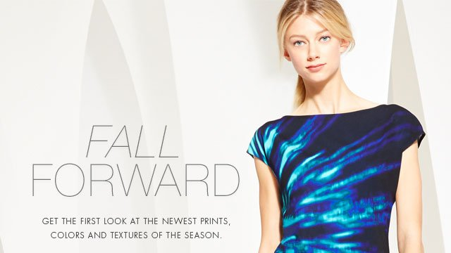 Fall Forward: Get the first look at the newest prints, colors and textures of the season.