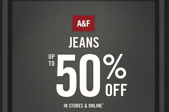 A&F JEANS UP TO 50% OFF IN STORES & ONLINE*