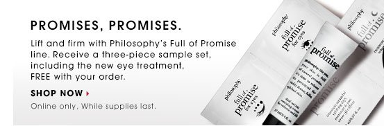 PROMISES, PROMISES. Lift and firm with Philosophyâ??s Full of Promise line. Receive a three-piece sample set, including the new eye treatment, FREE with your order. SHOP NOW