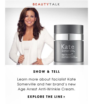 SHOW & TELL. Learn more about facialist Kate Somerville and her brand's new Age Arrest Anti-Wrinkle Cream. EXPLORE THE LINE