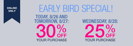 ONLINE ONLY | EARLY BIRD SPECIAL! | TODAY, 8/26 AND TOMORROW, 8/27: 30% OFF YOUR PURCHASE | WEDNESDAY, 8/28: 25% OFF YOUR PURCHASE