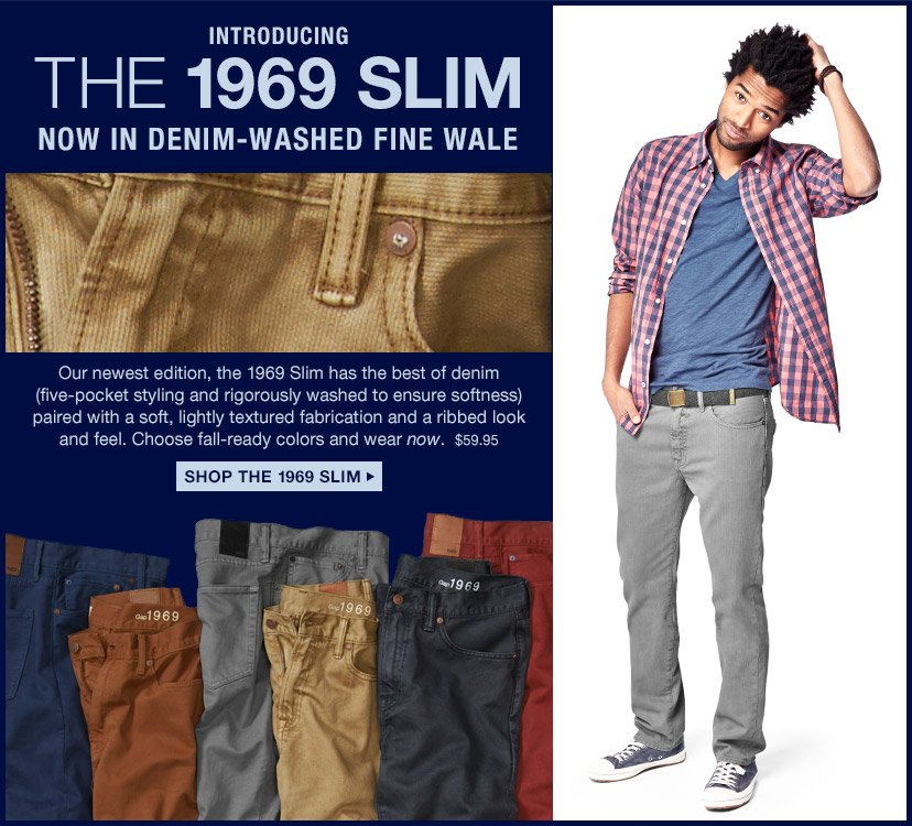 INTRODUCING THE 1969 SLIM NOW IN DENIM-WASHED FINE WALE | SHOP THE 1969 SLIM