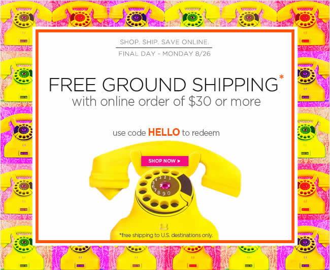 Final Day For Free Ground Shipping* 					with online order of $30 or more 					Thru Today - Monday, 8/26 					Use code HELLO to redeem 					*free shipping to U.S. destinations only. 					Shop online at www.papyrusonline.com
