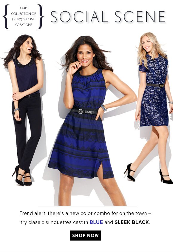 SOCIAL SCENE    OUR COLLECTION OF (VERY) SPECIAL CREATIONS    Trend alert: there's a new color combo for on the town –  try classic silhouettes cast in BLUE and SLEEK BLACK. SHOP NOW