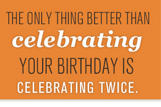 THE ONLY THING BETTER THAN CELEBRATING YOUR BIRTHDAY IS CELEBRATING TWICE.