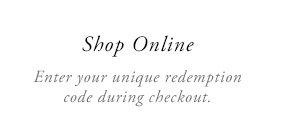 Shop Online - Enter your unique redemption code during checkout