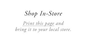 Shop In-Store - Print this page and bring it to your local store
