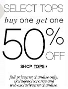 SELECT TOPS     buy one get one 50% OFF          SHOP TOPS          full price merchandise only, excludes clearance and web exclusive  merchandise.