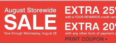 AUGUST STOREWIDE SALE - EXTRA 25% OFF*** with a YOUR REWARDS credit card OR EXTRA 20% OFF** with any other form of payment. Print coupon.