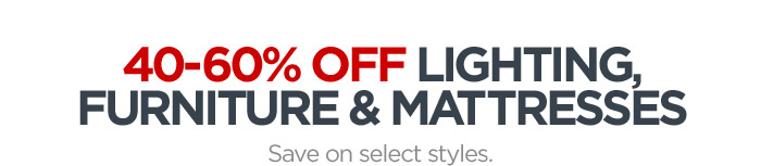40-60% OFF LIGHTING, FURNITURE &  MATTRESSES Save on select styles.
