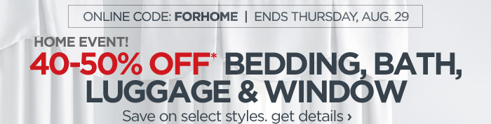 ONLINE CODE: FORHOME  |  ENDS THURSDAY,  AUG. 29 HOME EVENT! 40-50% OFF* BEDDING, BATH, LUGGAGE & WINDOW Save on  select styles. get details ›