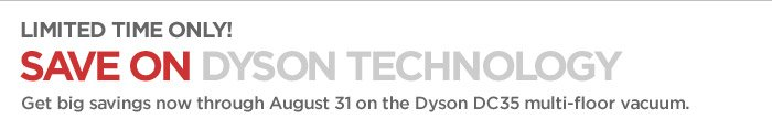 LIMITED TIME ONLY! SAVE ON DYSON  TECHNOLOGY Get big savings now through August 31 on the dyson DC35  multi-floor vacuum.