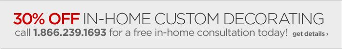 30% OFF IN–HOME CUSTOM DECORATING  call 1.866.239.1693 for a free in-home consultation today! get details  ›
