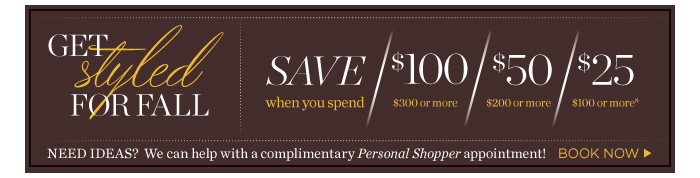 Get styled for Fall. Save $100 when you spend $300 or more. Save $50 when you spend $200 or more. Save $25 when you spend $100 or more. Need ideas? We can help with a complimentary Personal Shopper appointment.