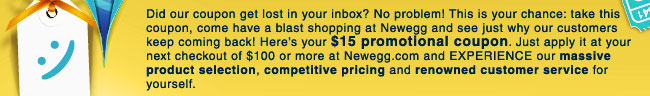 Did our coupon get lost in your inbox? No problem! This is your chance: take this coupon, come have a blast shopping at Newegg and see just why our customers keep coming back! Here's your $15 promotional coupon. Just apply it at your next checkout of $100 or more at Newegg.com and EXPERIENCE our massive product selection, competitive pricing and renowned customer service for yourself.