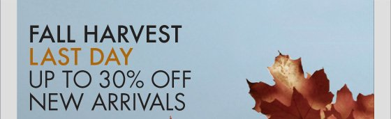 FALL HARVEST LAST DAY UP TO 30% OFF NEW ARRIVALS