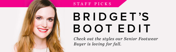 Staff Picks Bridget's Boot Edit Check out the styles our Senior Footwear Buyer is loving for fall.