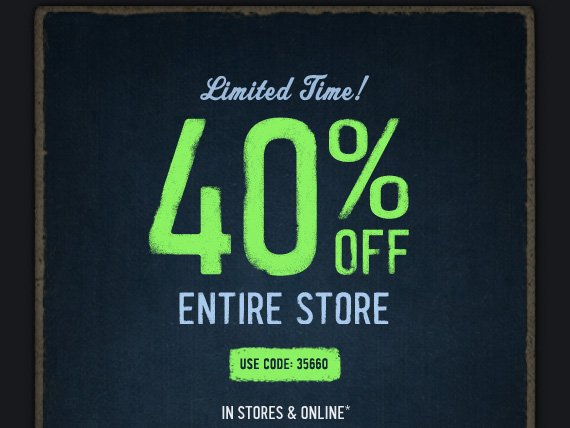 LIMITED TIME! 40% OFF ENTIRE STORE USE CODE: 35660 IN STORES & ONLINE*