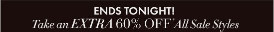 ENDS TONIGHT! Take An EXTRA 60% OFF* All Sale Styles  In–Store & Online No Code Needed