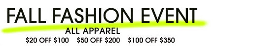 FALL FASHION EVENT. ALL APPAREL $20 OFF $100. $50 OFF $200. $100 OFF $350