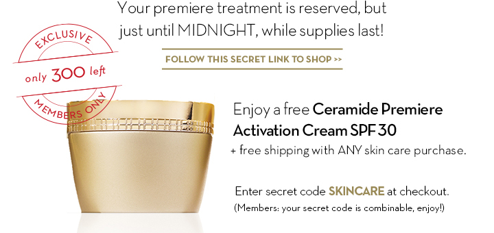 Your premiere treatment is reserved, but just until  MIDNIGHT, while supplies last!  EXCLUSIVE. Only 300 left. MEMBERS ONLY. FOLLOW THIS SECRET LINK TO SHOP. Enjoy a free Ceramide Premiere Activation Cream SPF 30 + free shipping with ANY skin care purchase. Enter secret code SKINCARE at checkout. (Members: your secret code is combinable, enjoy!)