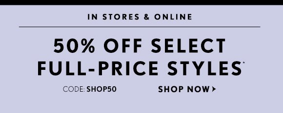IN STORES & ONLINE 50% OFF SELECT FULL–PRICE STYLES* CODE: SHOP50 SHOP NOW