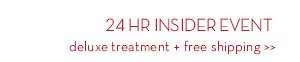 24 HR INSIDER EVENT. Deluxe treatment + free shipping.