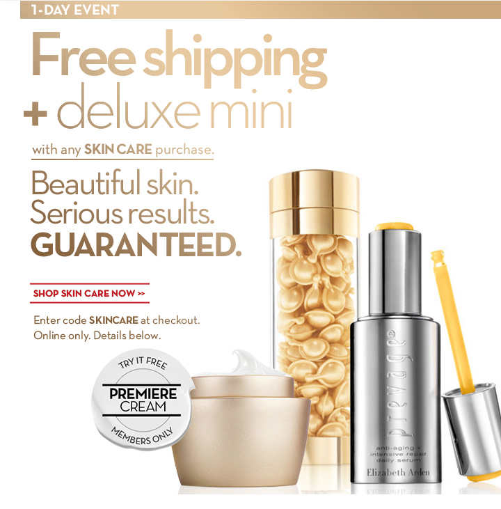 1-DAY EVENT. Free shipping + deluxe mini with any SKIN CARE purchase. Beautiful skin. Serious results. GUARANTEED. SHOP SKIN CARE NOW. Enter code SKINCARE at checkout.  Online only. Details below. TRY IT FREE. PREMIERE CREAM. MEMBERS ONLY.