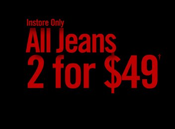 INSTORE ONLY - ALL JEANS 2 FOR $49†