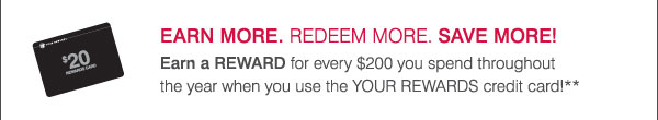 Earn more. Redeem more. Save more! Earn a REWARD for every $200 you spend throughout the year when you use the YOUR REWARDS credit card!**