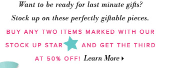 Want to be ready for last minute gifts? Stock up on these perfectly giftable pieces. Buy any two items marked with our stock up star and get the third at 50% off! Learn More